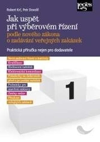 Jak uspět při výběrovém řízení podle nového zákona o zadávání veřejných zakázek - Petr Dovolil; Robert Krč