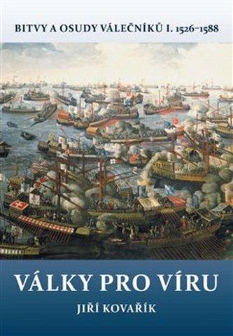 Války pro víru - Bitvy a osudy válečníků I. 1526-1588 - Jiří Kovařík