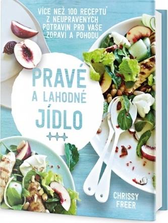 Pravé a lahodné jídlo - Více než 100 receptů z neupravených potravin pro vaše zdraví a poho