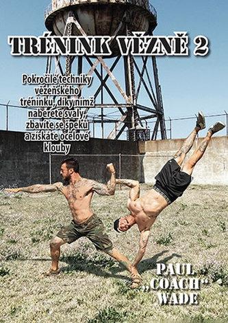 """Trénink vězně 2 - Pokročilé techniky vězeňského tréninku, díky nimž naberete svaly, zbavíte se špeků a získáte ocelové klouby - Wade Paul """"Coach"""""""