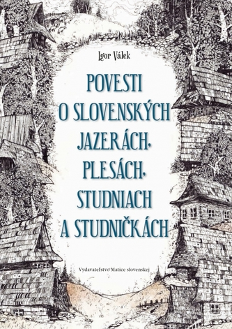 Povesti o slovenských jazerách, plesách, studniach a studničkách - Igor Válek