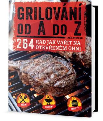 Grilování od A do Z - 264 rad jak vařit na otevřeném ohni - Atwood Lisa
