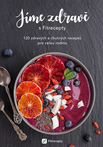Jíme zdravě s Fitrecepty - 120 zdravých a chutných receptů pro celou rodinu