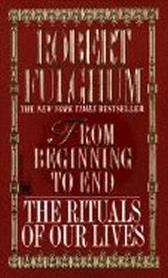 From Beginning to End : The Rituals of Our Lives - Robert Fulghum