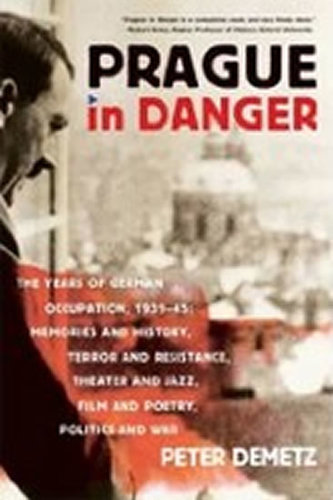 Prague in Danger : The Years of German Occupation, 1939-45: Memories and History, Terror and Resistance, Theater and Jazz, Film and Poetry, Politics and War - Peter Demetz