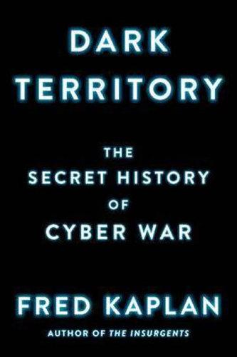 Dark Territory : The Secret History of Cyber War