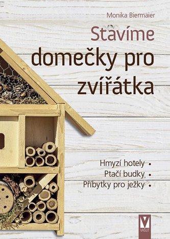 Stavíme domečky pro zvířátka – hmyzí hotely, ptačí budky, příbytky pro ježky… - Biermaier, Monika