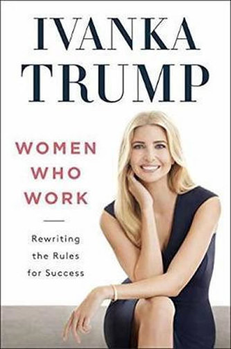 Women Who Work : Rewriting the Rules for Success - Trump Ivanka