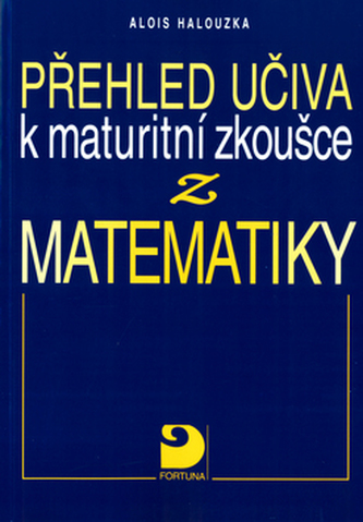 Přehled učiva k maturitní zkoušce z matematiky - Alois Halouzka