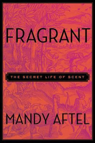 Fragrant : The Secret Life of Scent - Aftel Mandy
