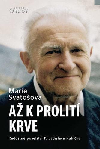 Až k prolití krve - Radostné poselství P. Ladislava Kubíčka - Marie Svatošová