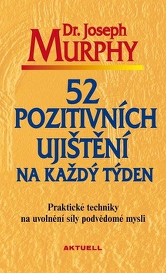 52 pozitivních ujištění na každý týden - Praktické techniky na uvolnění síly podvědomé mysli - Joseph Murphy