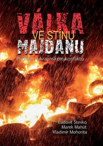 Válka ve stínu Majdanu - Pravda o ukrajinském konfliktu - Števko,Marek Mahút,Vladimír Mohorita Ľudovit