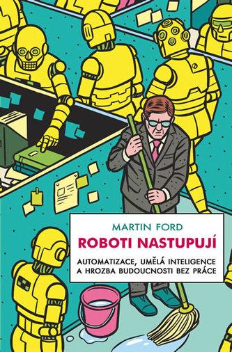 Roboti nastupují - Automatizace, umělá inteligence a hrozba budoucnosti bez práce - Ford, Martin