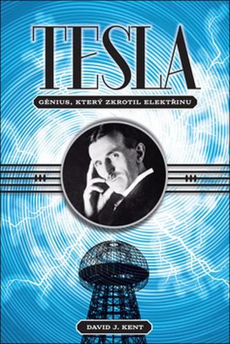 Tesla génius, který zkrotil elektřinu - Kent, David J.