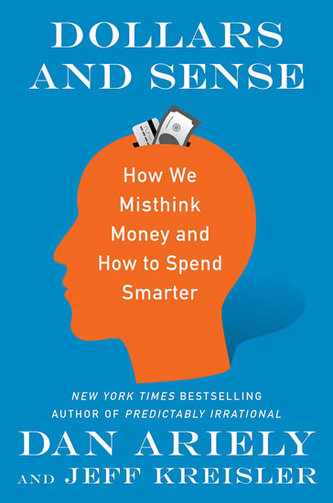 Dollars and Sense: How We Misthink Money and How to Spend Smarter - Dan Ariely