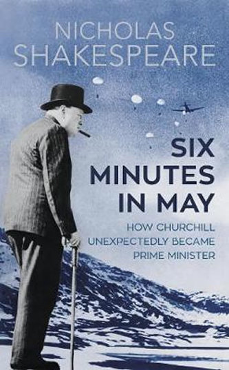 Six Minutes in May : How Churchill Unexpectedly Became Prime Minister - Nicholas Shakespeare