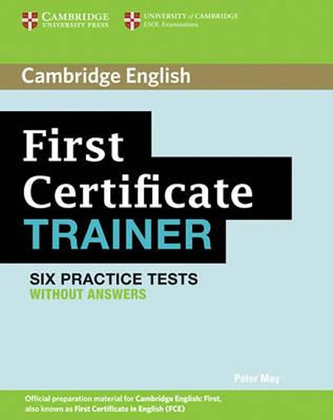 First Certificate Trainer: Six Practice Tests without answers - Peter May