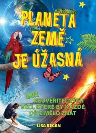 Planeta země je úžasná! - 101 neuvěřitelných věcí, které by každé dítě mělo znát - Lisa Regan