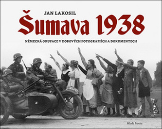 Šumava 1938 - Německá okupace v dobových fotografiích a dokumentech - Jan Lakosil
