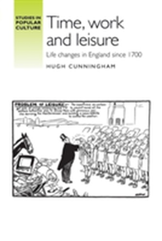 Time, work and leisure: Life changes in England since 1700 - Cunningham Hugh