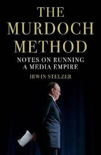 The Murdoch Method : Notes on Running a Media Empire - Stelzer Irwin