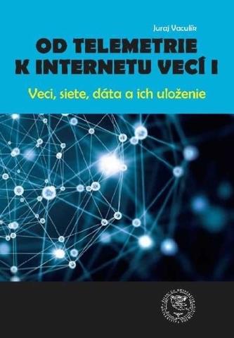 Od telemetrie k internetu vecí I - Veci, siete, dáta, uloženie - Vaculík, Juraj; Madleňák, Radovan