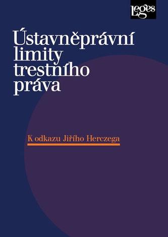 Ústavněprávní limity trestního práva K odkazu Jiřího Herczega - Kolektiv Autorů