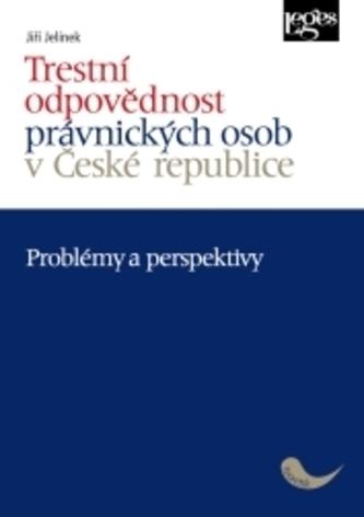 Trestní odpovědnost právnických osob v České republice - problémy a perspektivy - Jelínek, Jiří