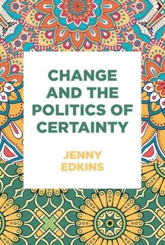 Change and the Politics of Certainty - Edkins, Jenny