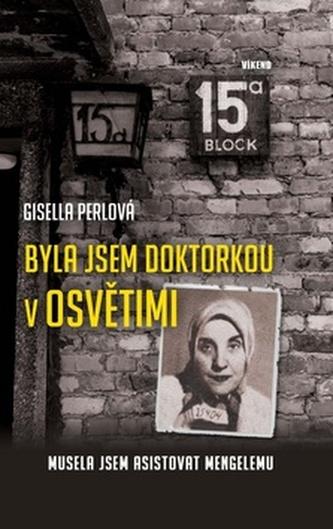 Byla jsem doktorkou v Osvětimi - Musela jsem asistovat Mengelemu - Perl, Gisella