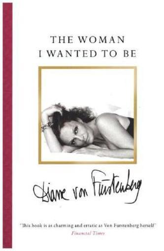 The Woman I Wanted To Be. Die Frau, die ich sein wollte, englische Ausgabe - Fürstenberg, Diane von