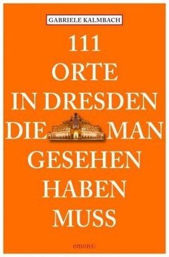 111 Orte in Dresden, die man gesehen haben muss - Gabriele Kalmbach
