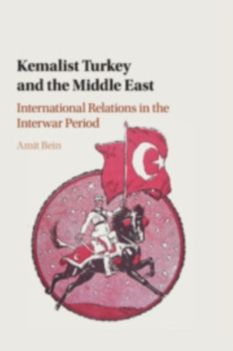 Kemalist Turkey and the Middle East - Bein, Amit (Clemson University, South Carolina)