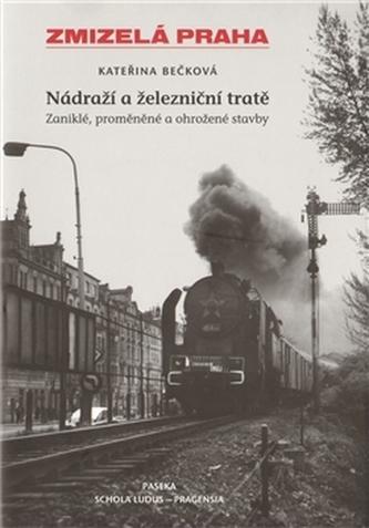 Zmizelá Praha Nádraží a železniční tratě - Kateřina Bečková