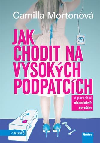 07dfd6acf6e Jak chodit na vysokých podpatcích - Camilla Morton - Megaknihy.cz