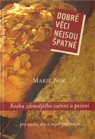 Dobré věci nejsou špatné. Kniha zdravějšího vaření a pečení - Marie Noe